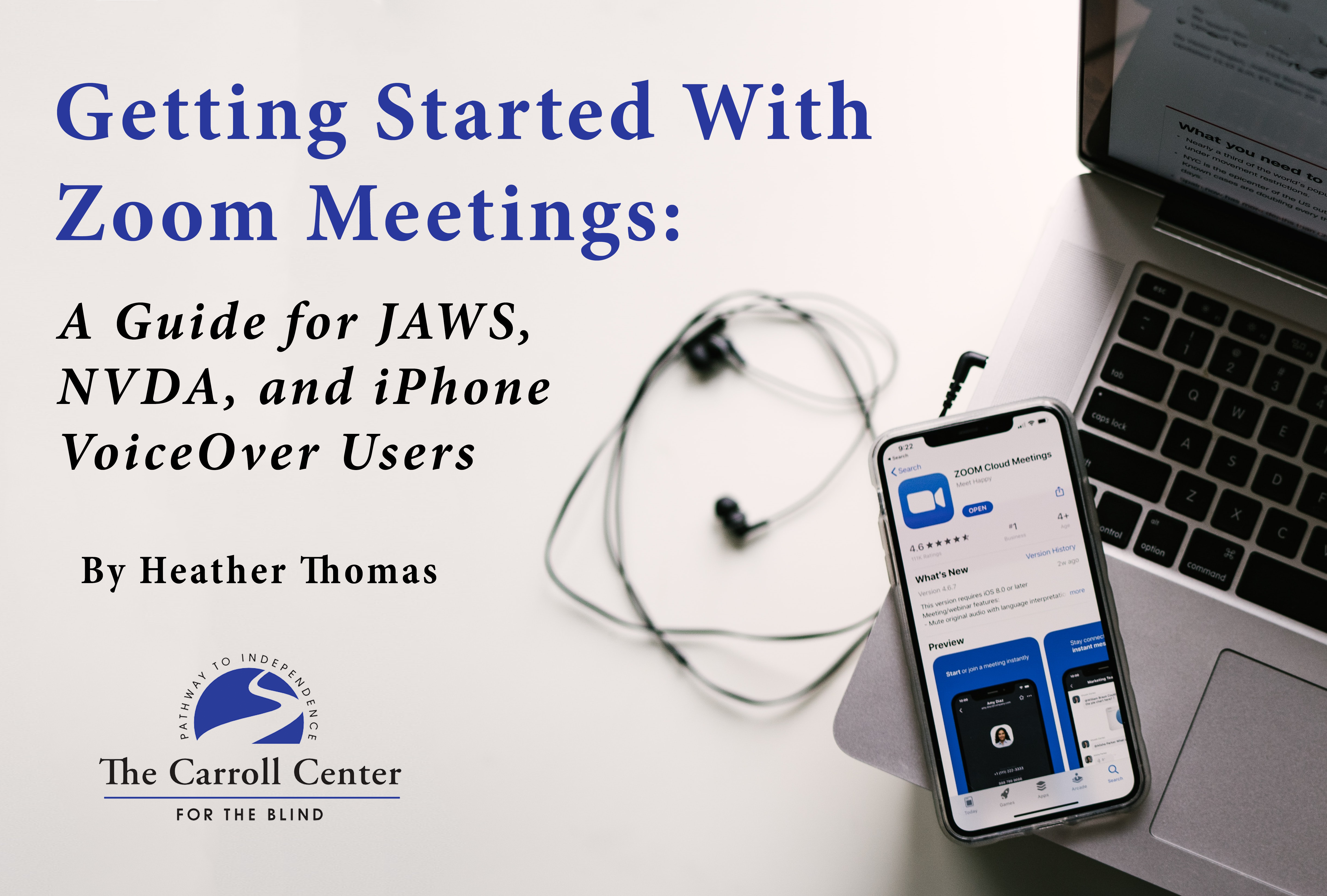 """The cover for """"Getting Started With Zoom Meetings: A Guide for JAWS, NVDA, and iPhone VoiceOver Users."""" The book title and written by Heather Thomas appears above the Carroll Center for the Blind logo. On the right side features a pair of headphones and an iPhone displaying the Zoom app resting on top of a laptop keyboard."""